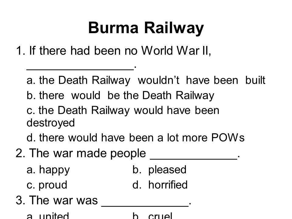 1. If there had been no World War II, ________________. a. the Death Railway wouldn't have been built b. there would be the Death Railway c. the Death