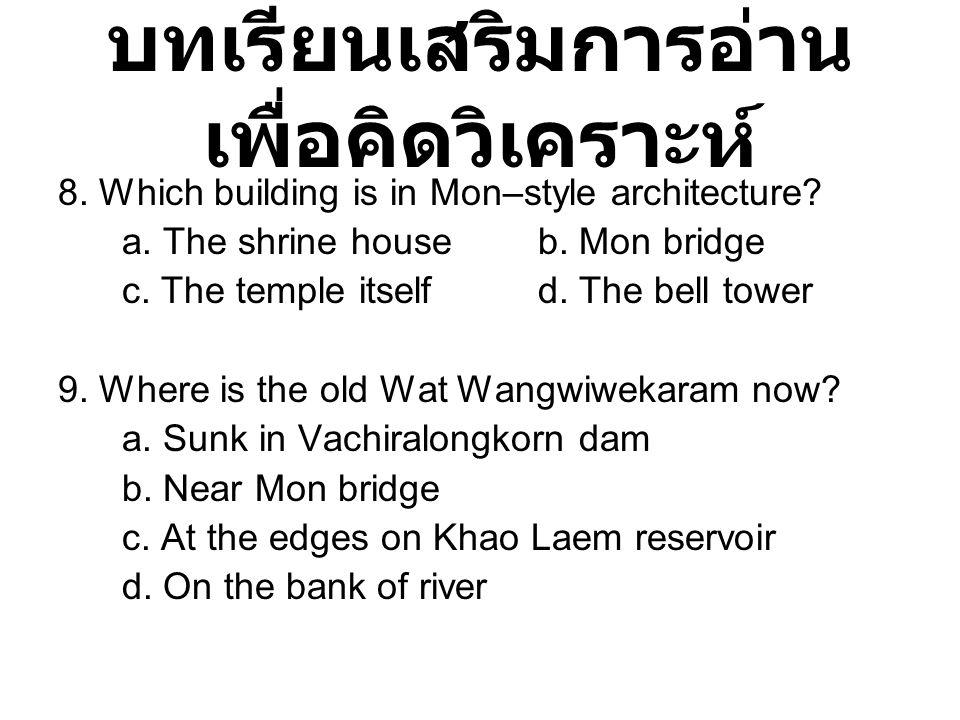 บทเรียนเสริมการอ่าน เพื่อคิดวิเคราะห์ 8. Which building is in Mon–style architecture? a. The shrine houseb. Mon bridge c. The temple itselfd. The bell