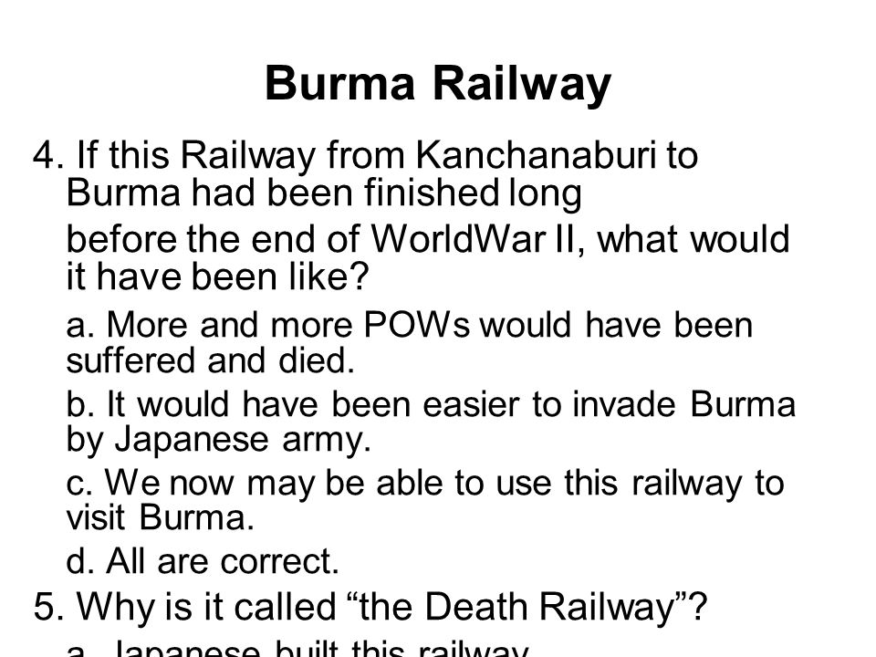 Burma Railway 4. If this Railway from Kanchanaburi to Burma had been finished long before the end of WorldWar II, what would it have been like? a. Mor