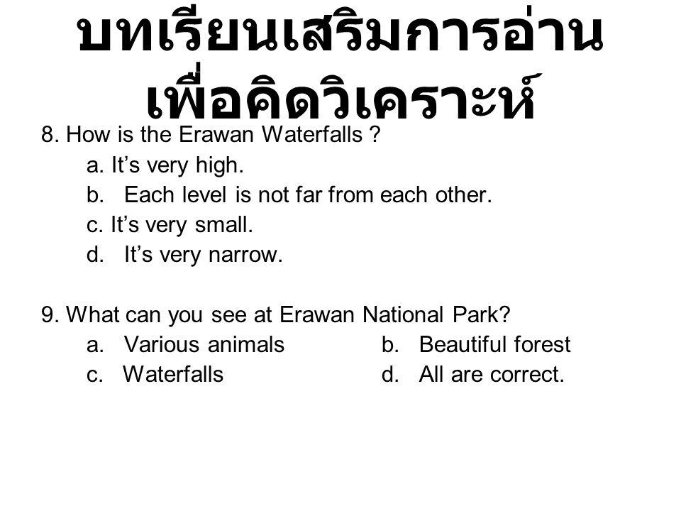 บทเรียนเสริมการอ่าน เพื่อคิดวิเคราะห์ 8. How is the Erawan Waterfalls ? a. It's very high. b. Each level is not far from each other. c. It's very smal