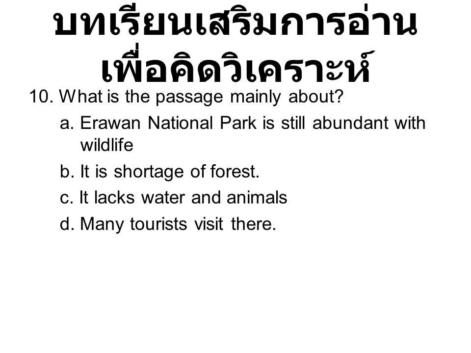 บทเรียนเสริมการอ่าน เพื่อคิดวิเคราะห์ 10. What is the passage mainly about? a. Erawan National Park is still abundant with wildlife b. It is shortage