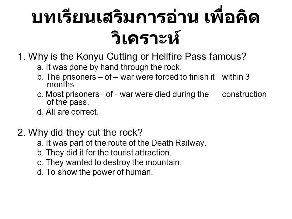 บทเรียนเสริมการอ่าน เพื่อคิด วิเคราะห์ 1. Why is the Konyu Cutting or Hellfire Pass famous? a. It was done by hand through the rock. b. The prisoners