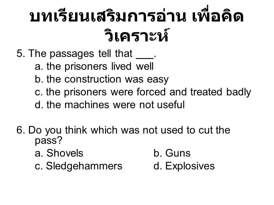 บทเรียนเสริมการอ่าน เพื่อคิด วิเคราะห์ 5. The passages tell that. a. the prisoners lived well b. the construction was easy c. the prisoners were force