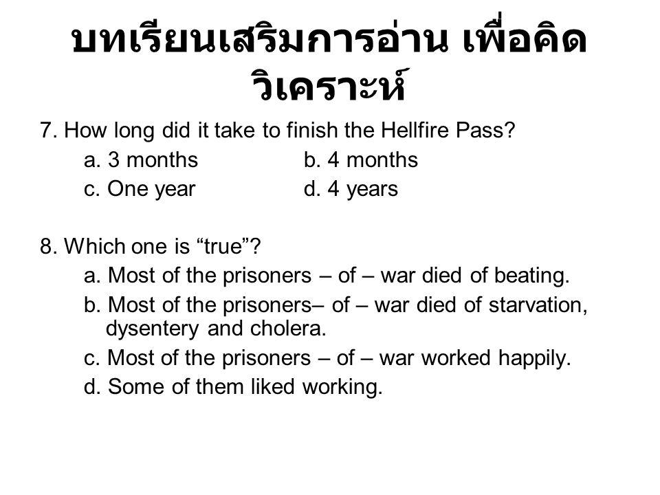 บทเรียนเสริมการอ่าน เพื่อคิด วิเคราะห์ 7. How long did it take to finish the Hellfire Pass? a. 3 monthsb. 4 months c. One yeard. 4 years 8. Which one