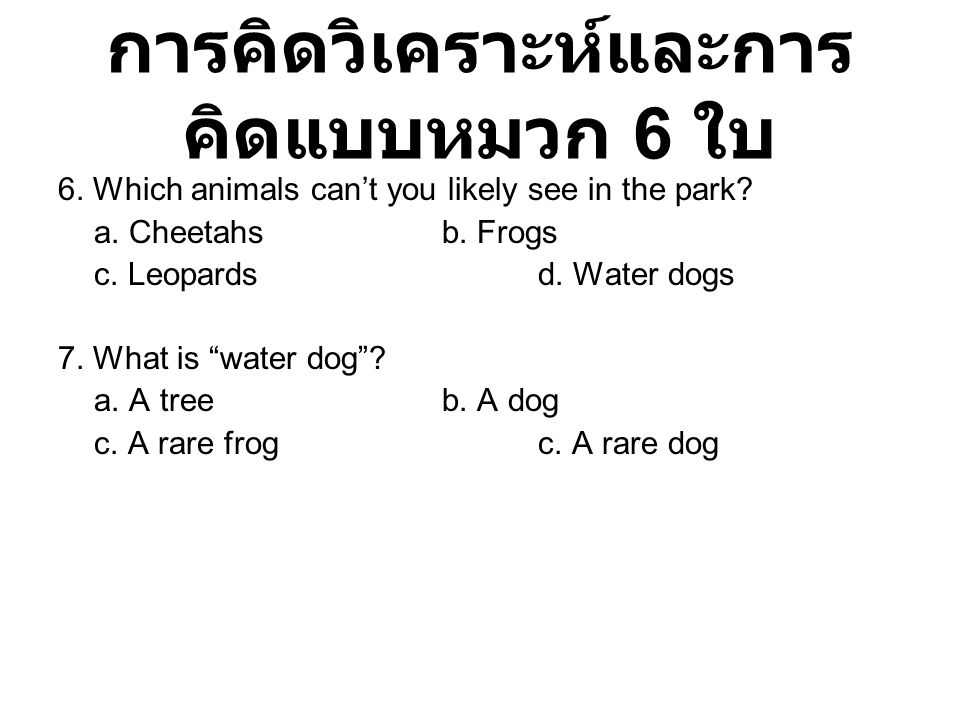 """การคิดวิเคราะห์และการ คิดแบบหมวก 6 ใบ 6. Which animals can't you likely see in the park? a. Cheetahs b. Frogs c. Leopards d. Water dogs 7. What is """"wa"""