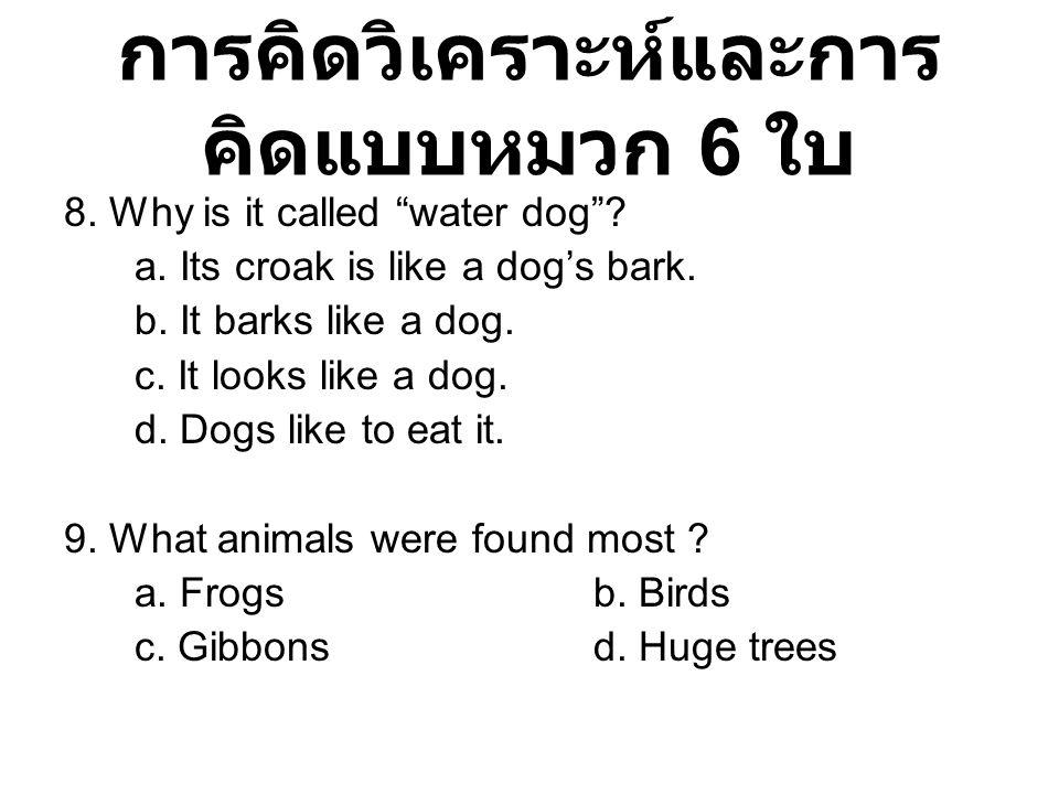 """การคิดวิเคราะห์และการ คิดแบบหมวก 6 ใบ 8. Why is it called """"water dog""""? a. Its croak is like a dog's bark. b. It barks like a dog. c. It looks like a d"""