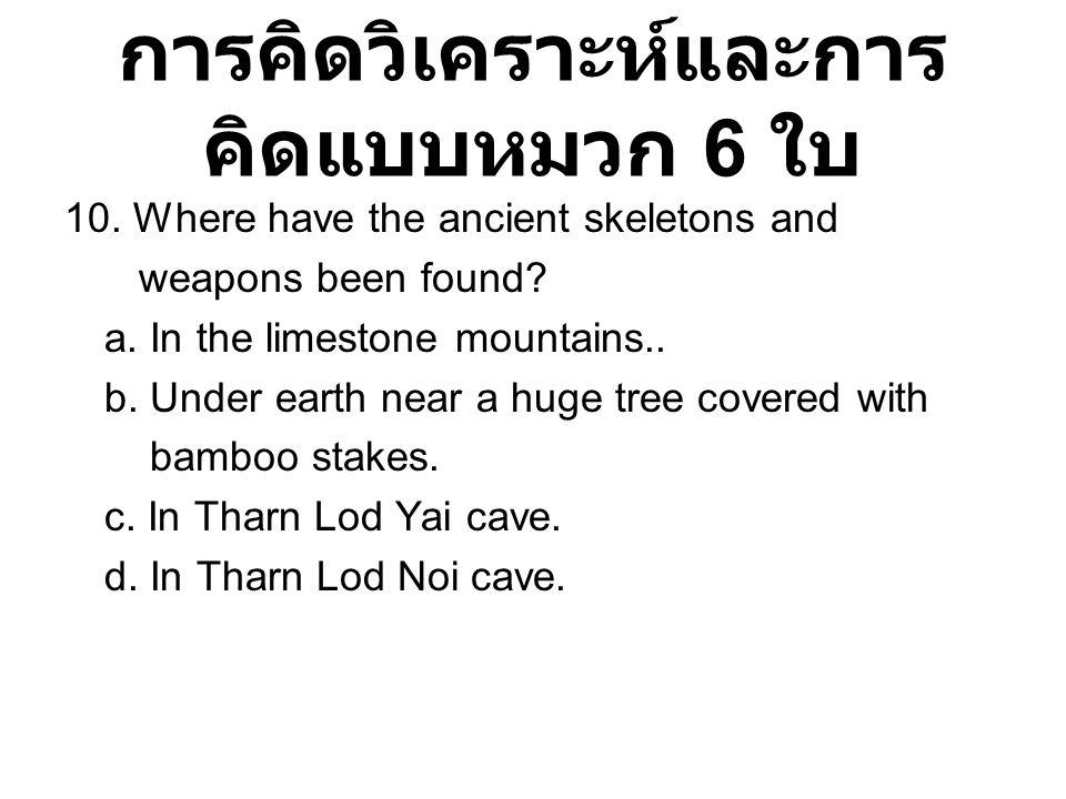 การคิดวิเคราะห์และการ คิดแบบหมวก 6 ใบ 10. Where have the ancient skeletons and weapons been found? a. In the limestone mountains.. b. Under earth near