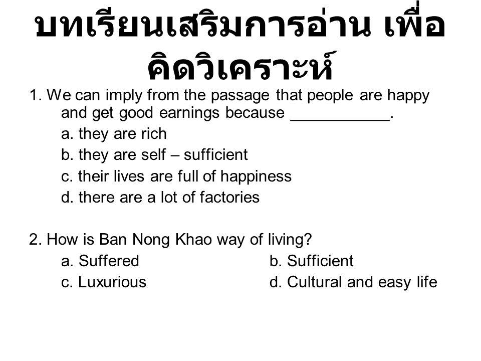 บทเรียนเสริมการอ่าน เพื่อ คิดวิเคราะห์ 1. We can imply from the passage that people are happy and get good earnings because ___________. a. they are r