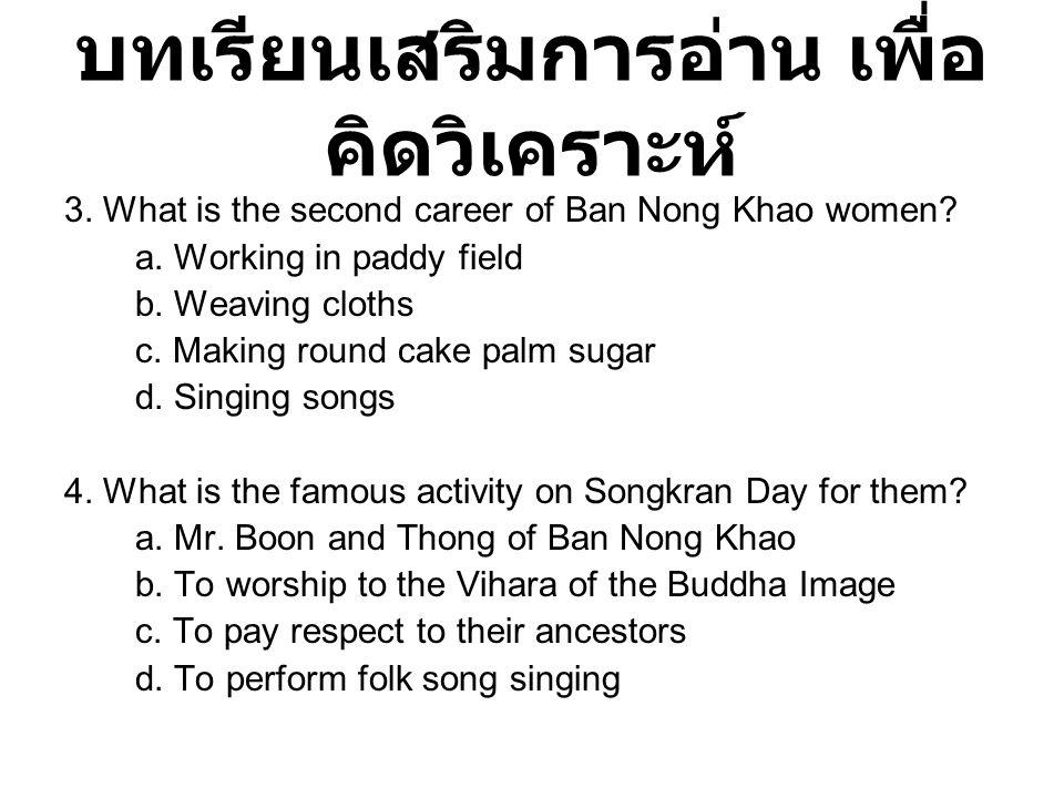 บทเรียนเสริมการอ่าน เพื่อ คิดวิเคราะห์ 3. What is the second career of Ban Nong Khao women? a. Working in paddy field b. Weaving cloths c. Making roun