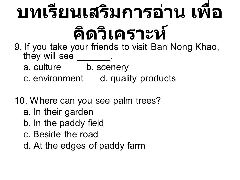 บทเรียนเสริมการอ่าน เพื่อ คิดวิเคราะห์ 9. If you take your friends to visit Ban Nong Khao, they will see. a. culture b. scenery c. environment d. qual