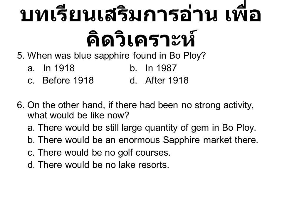 บทเรียนเสริมการอ่าน เพื่อ คิดวิเคราะห์ 5. When was blue sapphire found in Bo Ploy? a. In 1918 b. In 1987 c. Before 1918d. After 1918 6. On the other h