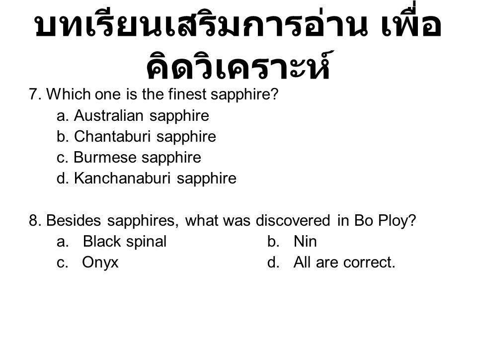 บทเรียนเสริมการอ่าน เพื่อ คิดวิเคราะห์ 7. Which one is the finest sapphire? a. Australian sapphire b. Chantaburi sapphire c. Burmese sapphire d. Kanch