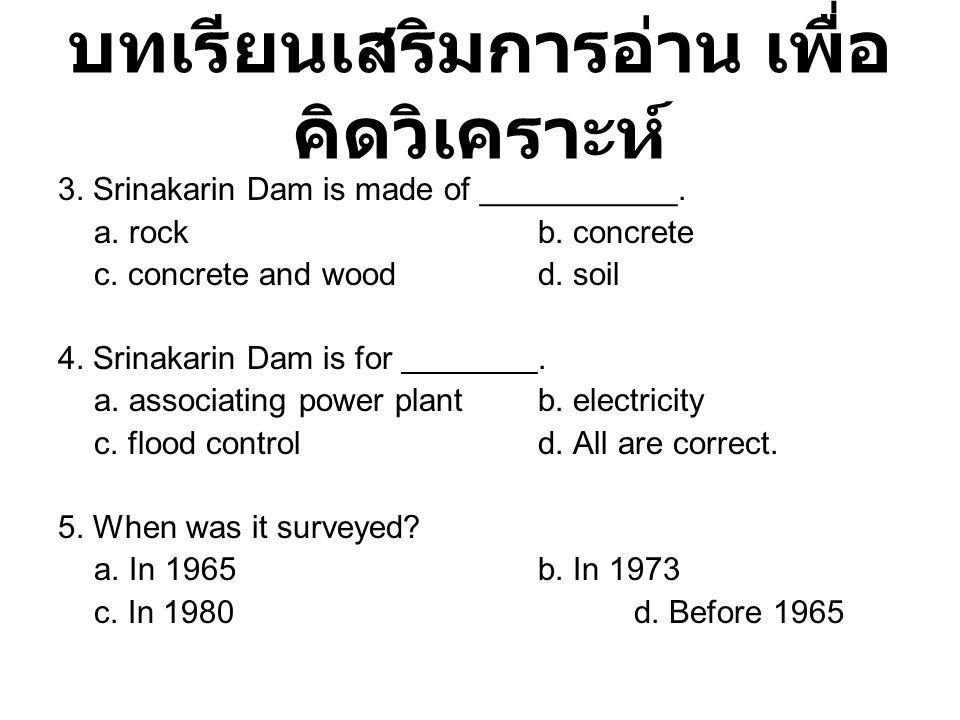 บทเรียนเสริมการอ่าน เพื่อ คิดวิเคราะห์ 3. Srinakarin Dam is made of ___________. a. rockb. concrete c. concrete and woodd. soil 4. Srinakarin Dam is f