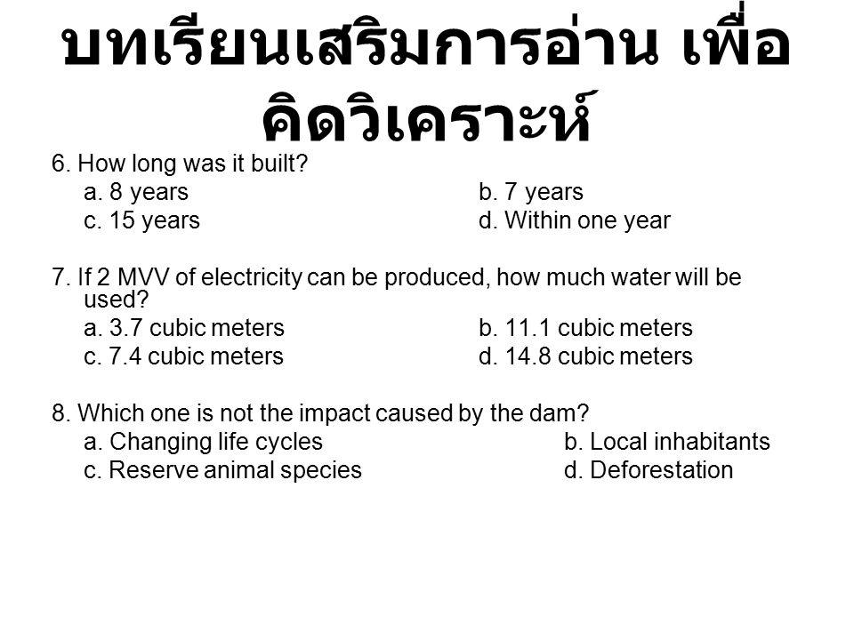 บทเรียนเสริมการอ่าน เพื่อ คิดวิเคราะห์ 6. How long was it built? a. 8 yearsb. 7 years c. 15 years d. Within one year 7. If 2 MVV of electricity can be
