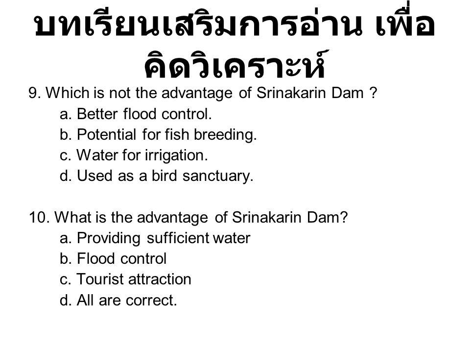 บทเรียนเสริมการอ่าน เพื่อ คิดวิเคราะห์ 9. Which is not the advantage of Srinakarin Dam ? a. Better flood control. b. Potential for fish breeding. c. W