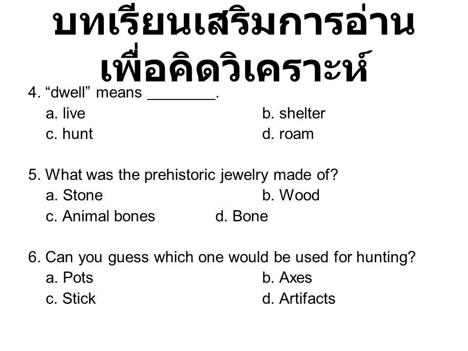 """บทเรียนเสริมการอ่าน เพื่อคิดวิเคราะห์ 4. """"dwell"""" means. a. liveb. shelter c. huntd. roam 5. What was the prehistoric jewelry made of? a. Stoneb. Wood"""