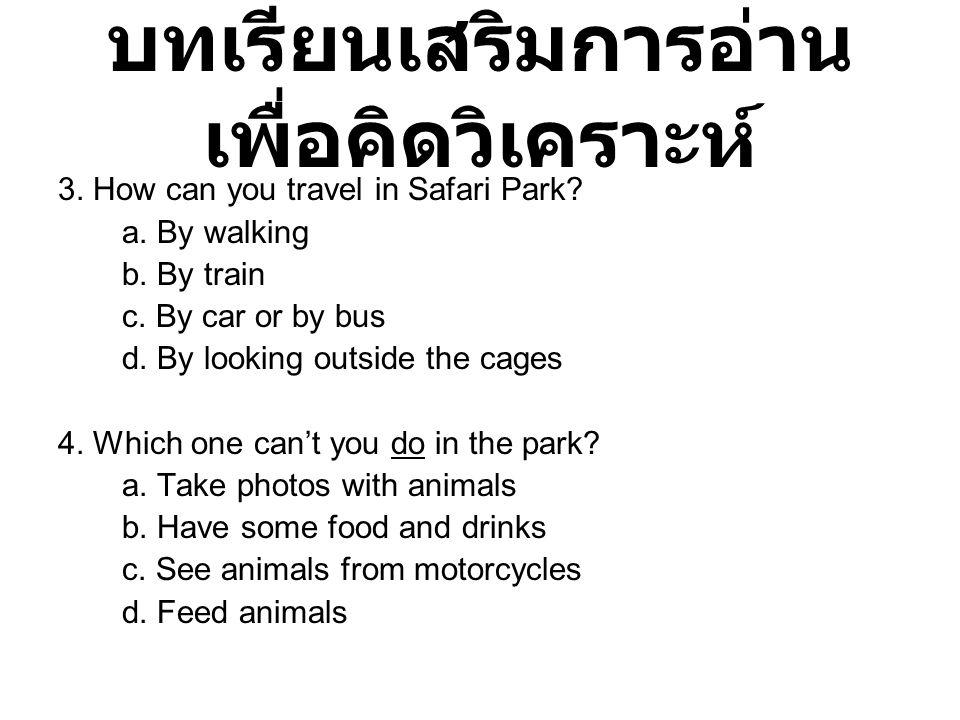 บทเรียนเสริมการอ่าน เพื่อคิดวิเคราะห์ 3. How can you travel in Safari Park? a. By walking b. By train c. By car or by bus d. By looking outside the ca
