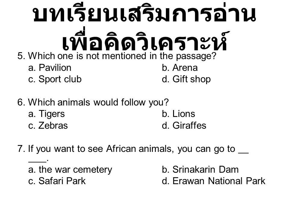 บทเรียนเสริมการอ่าน เพื่อคิดวิเคราะห์ 5. Which one is not mentioned in the passage? a. Pavilionb. Arena c. Sport clubd. Gift shop 6. Which animals wou