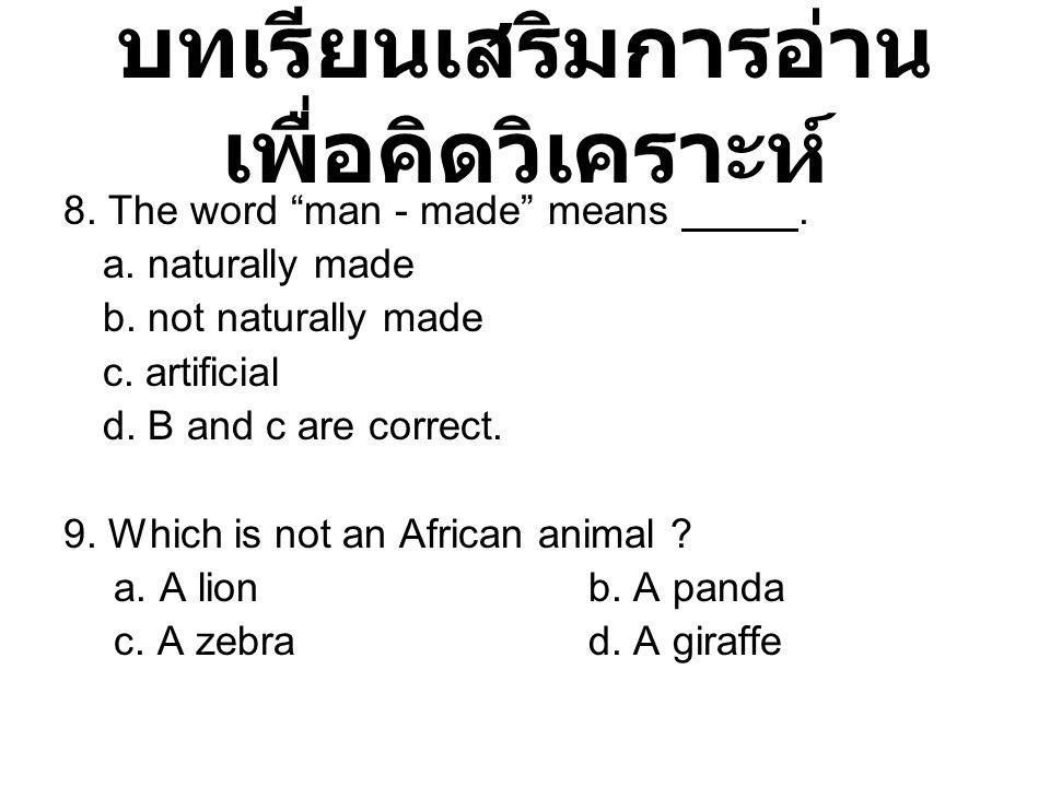 """บทเรียนเสริมการอ่าน เพื่อคิดวิเคราะห์ 8. The word """"man - made"""" means. a. naturally made b. not naturally made c. artificial d. B and c are correct. 9."""
