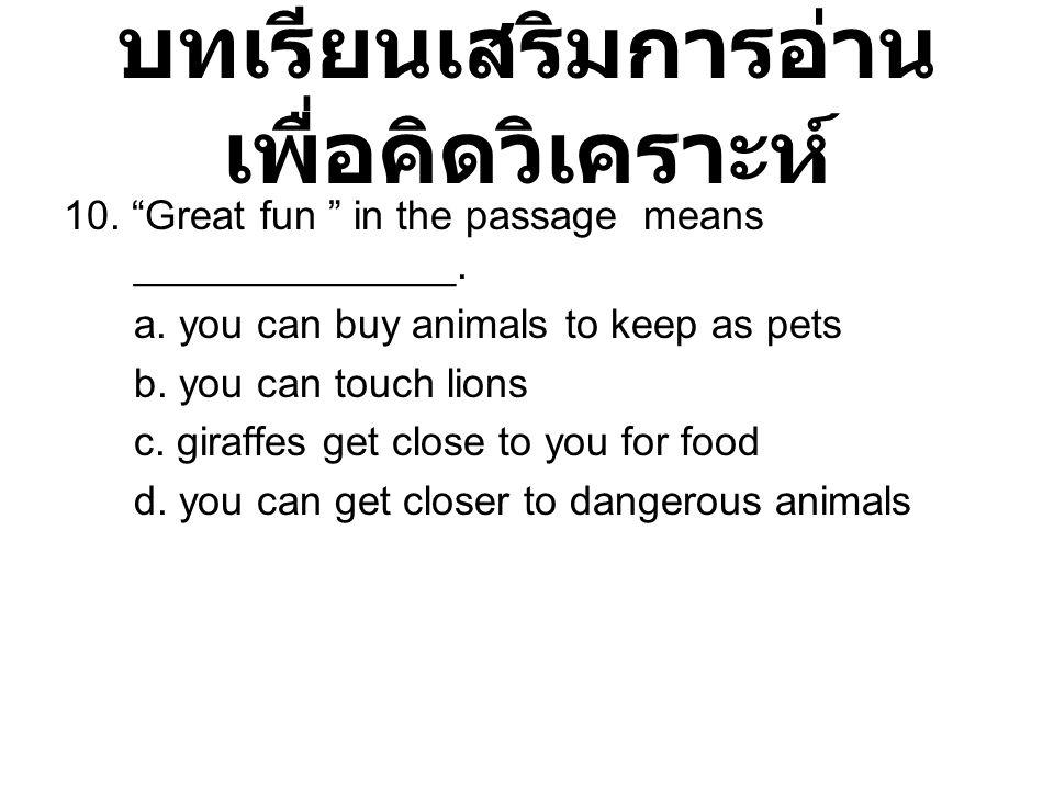 """บทเรียนเสริมการอ่าน เพื่อคิดวิเคราะห์ 10. """"Great fun """" in the passage means ______________. a. you can buy animals to keep as pets b. you can touch li"""