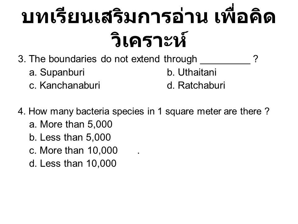 บทเรียนเสริมการอ่าน เพื่อคิด วิเคราะห์ 3. The boundaries do not extend through _________ ? a. Supanburib. Uthaitani c. Kanchanaburid. Ratchaburi 4. Ho