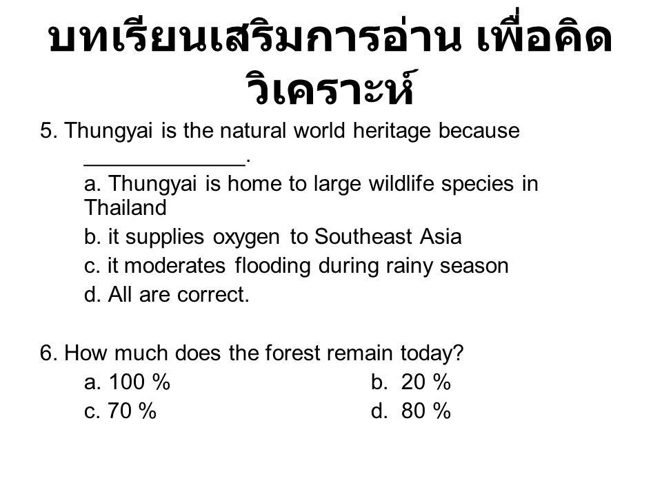 บทเรียนเสริมการอ่าน เพื่อคิด วิเคราะห์ 5. Thungyai is the natural world heritage because _____________. a. Thungyai is home to large wildlife species