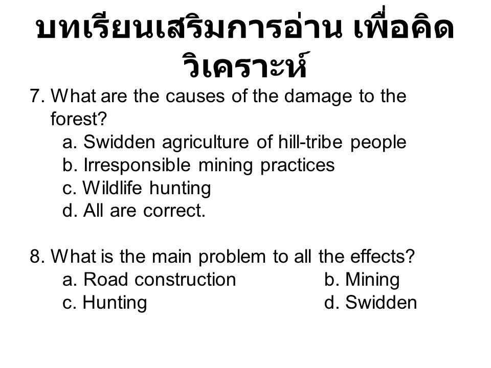 บทเรียนเสริมการอ่าน เพื่อคิด วิเคราะห์ 7. What are the causes of the damage to the forest? a. Swidden agriculture of hill-tribe people b. Irresponsibl