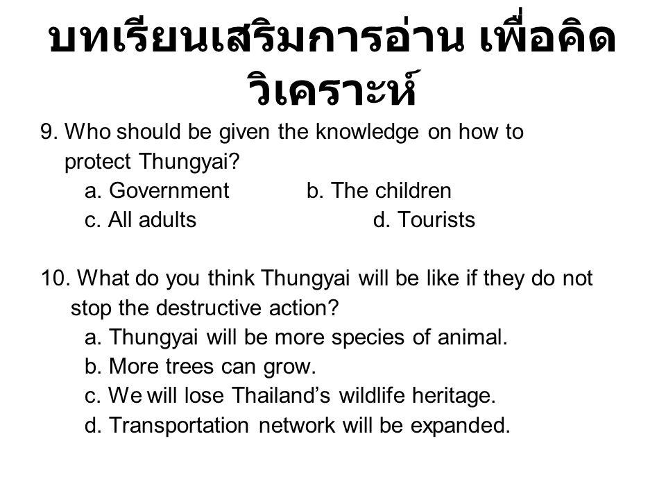 บทเรียนเสริมการอ่าน เพื่อคิด วิเคราะห์ 9. Who should be given the knowledge on how to protect Thungyai? a. Governmentb. The children c. All adultsd. T