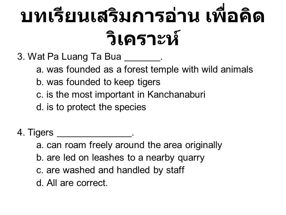 บทเรียนเสริมการอ่าน เพื่อคิด วิเคราะห์ 3. Wat Pa Luang Ta Bua. a. was founded as a forest temple with wild animals b. was founded to keep tigers c. is