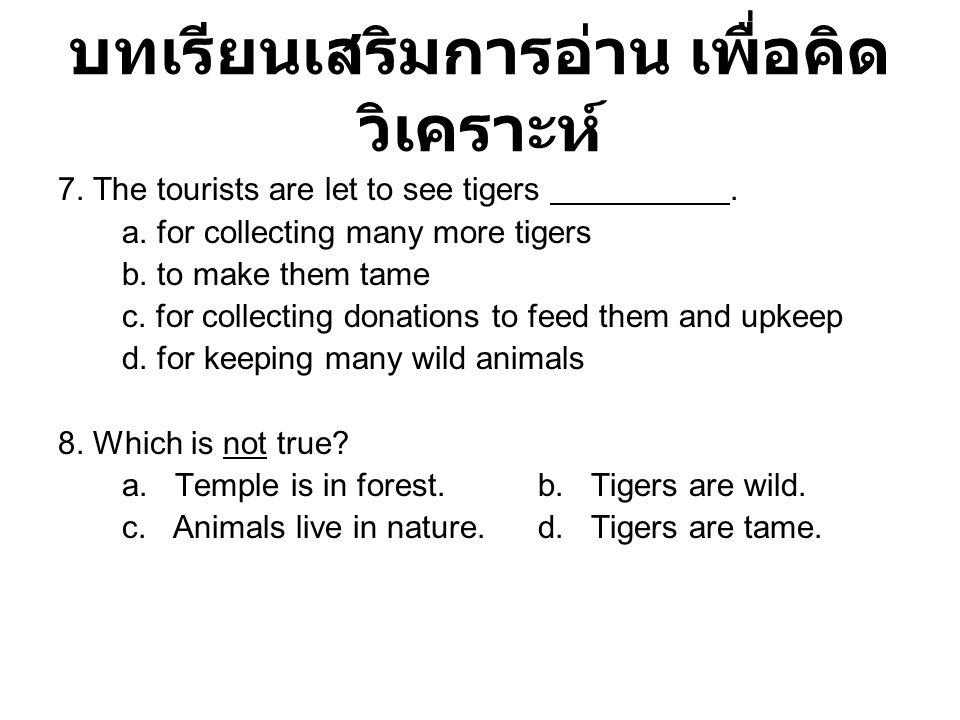 บทเรียนเสริมการอ่าน เพื่อคิด วิเคราะห์ 7. The tourists are let to see tigers. a. for collecting many more tigers b. to make them tame c. for collectin