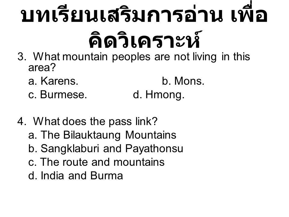บทเรียนเสริมการอ่าน เพื่อ คิดวิเคราะห์ 3. What mountain peoples are not living in this area? a. Karens.b. Mons. c. Burmese.d. Hmong. 4. What does the