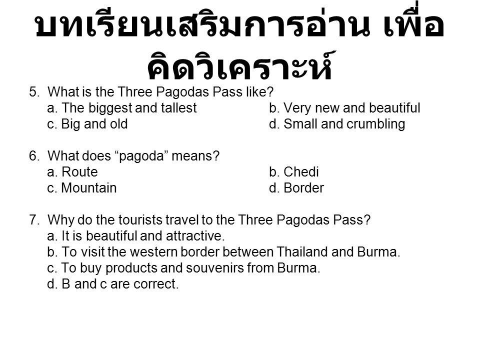 บทเรียนเสริมการอ่าน เพื่อ คิดวิเคราะห์ 5. What is the Three Pagodas Pass like? a. The biggest and tallestb. Very new and beautiful c. Big and oldd. Sm