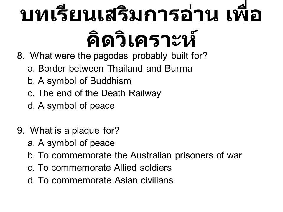 บทเรียนเสริมการอ่าน เพื่อ คิดวิเคราะห์ 8. What were the pagodas probably built for? a. Border between Thailand and Burma b. A symbol of Buddhism c. Th