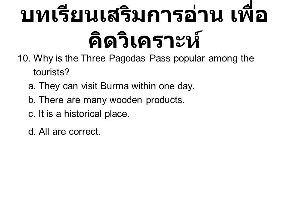บทเรียนเสริมการอ่าน เพื่อ คิดวิเคราะห์ 10. Why is the Three Pagodas Pass popular among the tourists? a. They can visit Burma within one day. b. There