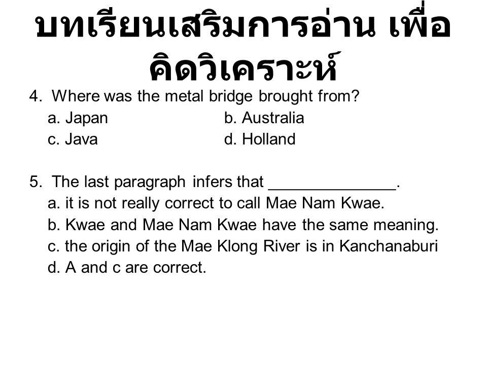 บทเรียนเสริมการอ่าน เพื่อ คิดวิเคราะห์ 4. Where was the metal bridge brought from? a. Japanb. Australia c. Javad. Holland 5. The last paragraph infers