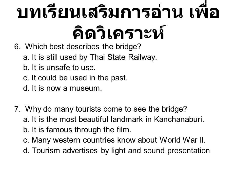 บทเรียนเสริมการอ่าน เพื่อ คิดวิเคราะห์ 6. Which best describes the bridge? a. It is still used by Thai State Railway. b. It is unsafe to use. c. It co