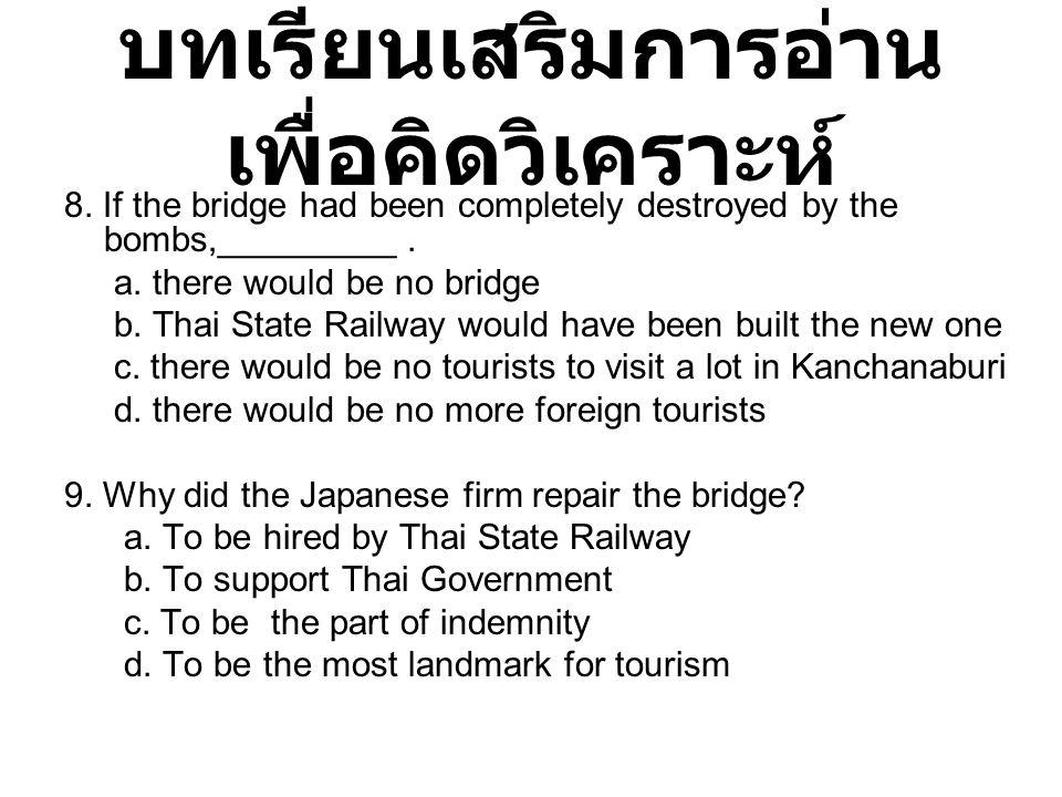 บทเรียนเสริมการอ่าน เพื่อคิดวิเคราะห์ 8. If the bridge had been completely destroyed by the bombs,_________. a. there would be no bridge b. Thai State