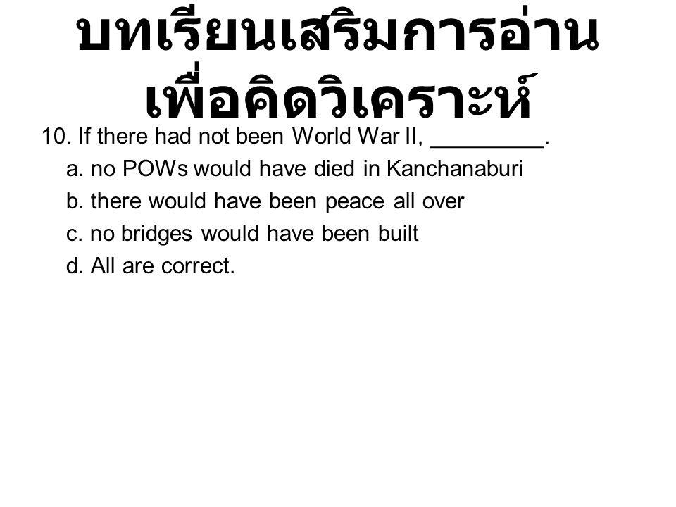 บทเรียนเสริมการอ่าน เพื่อคิดวิเคราะห์ 10. If there had not been World War II, _________. a. no POWs would have died in Kanchanaburi b. there would hav