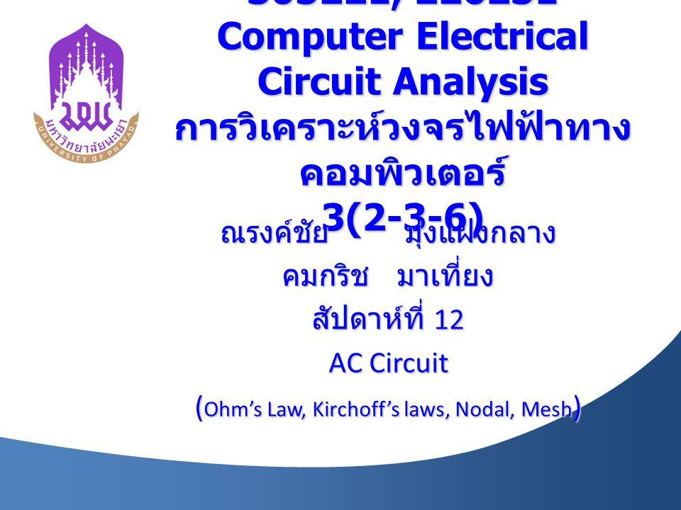 305221, 226231 Computer Electrical Circuit Analysis การวิเคราะห์วงจรไฟฟ้าทาง คอมพิวเตอร์ 3(2-3-6) ณรงค์ชัย มุ่งแฝงกลาง คมกริช มาเที่ยง สัปดาห์ที่ 12 A
