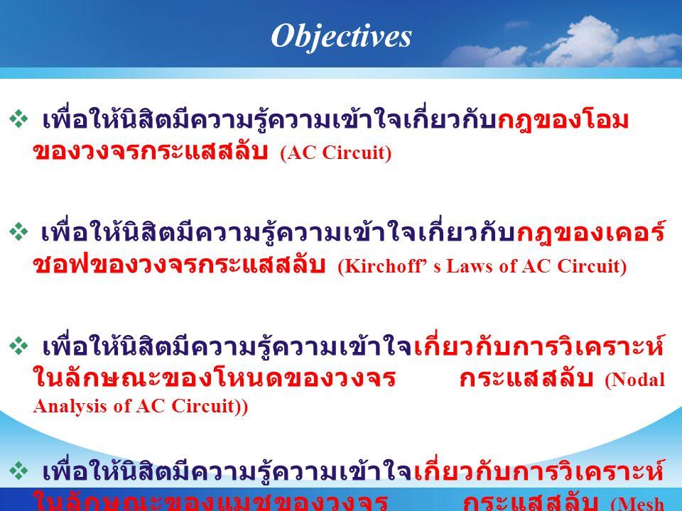 Objectives  เพื่อให้นิสิตมีความรู้ความเข้าใจเกี่ยวกับกฎของโอม ของวงจรกระแสสลับ (AC Circuit)  เพื่อให้นิสิตมีความรู้ความเข้าใจเกี่ยวกับกฎของเคอร์ ชอฟ