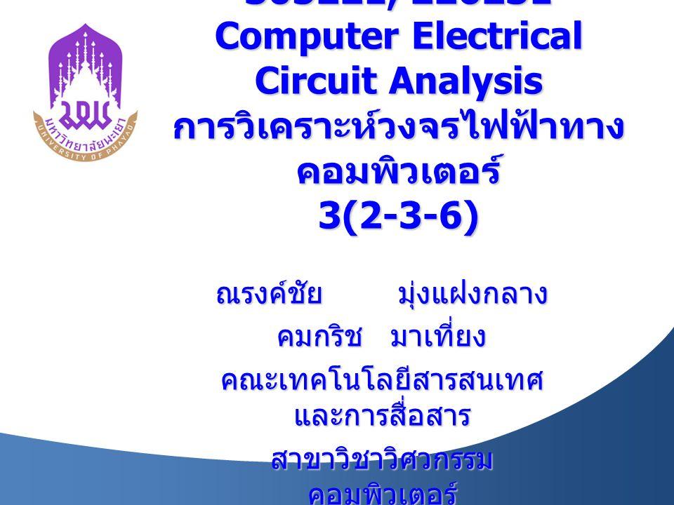 305221, 226231 Computer Electrical Circuit Analysis การวิเคราะห์วงจรไฟฟ้าทาง คอมพิวเตอร์ 3(2-3-6) ณรงค์ชัย มุ่งแฝงกลาง คมกริช มาเที่ยง คณะเทคโนโลยีสารสนเทศ และการสื่อสาร สาขาวิชาวิศวกรรม คอมพิวเตอร์