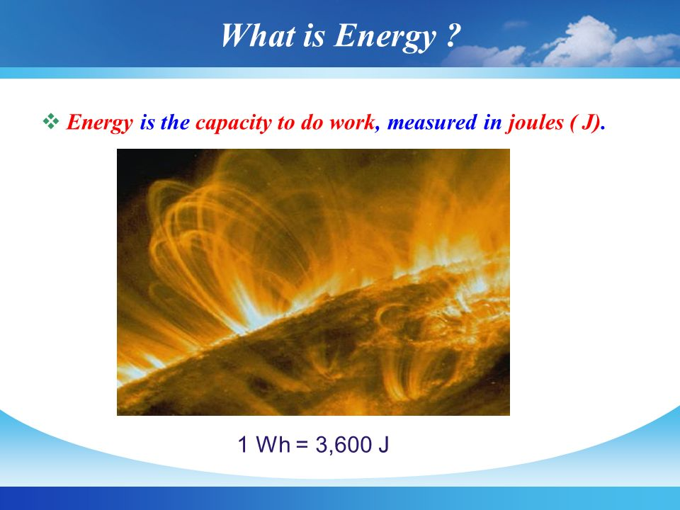 What is Energy ?  Energy is the capacity to do work, measured in joules ( J). 1 Wh = 3,600 J