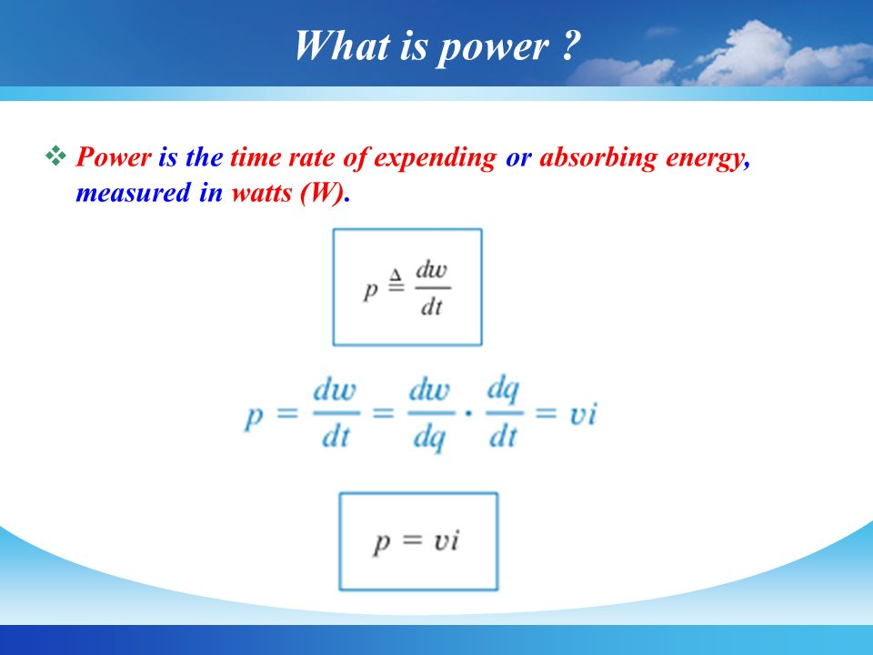 What is power ?  Power is the time rate of expending or absorbing energy, measured in watts (W).