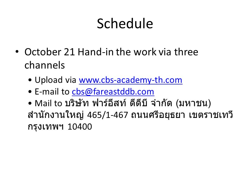 Schedule October 21 Hand-in the work via three channels Upload via www.cbs-academy-th.com E-mail to cbs@fareastddb.com Mail to บริษัท ฟาร์อีสท์ ดีดีบี