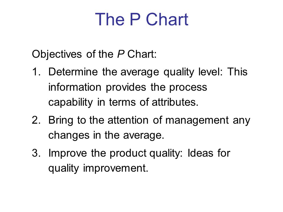 Objectives of the P Chart: 1.Determine the average quality level: This information provides the process capability in terms of attributes. 2.Bring to