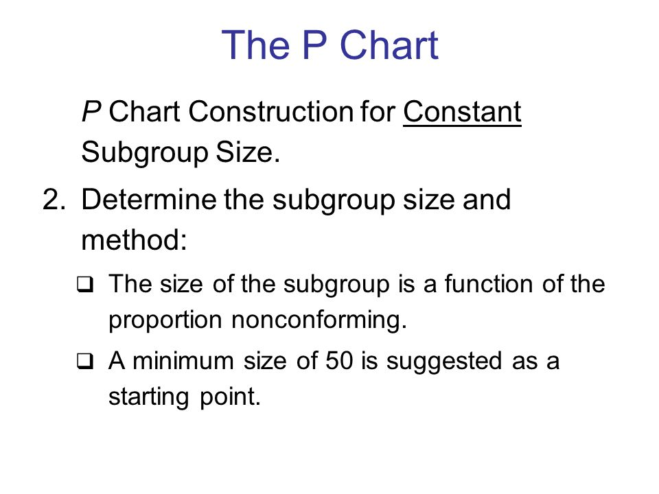 P Chart Construction for Constant Subgroup Size. 2.Determine the subgroup size and method:  The size of the subgroup is a function of the proportion