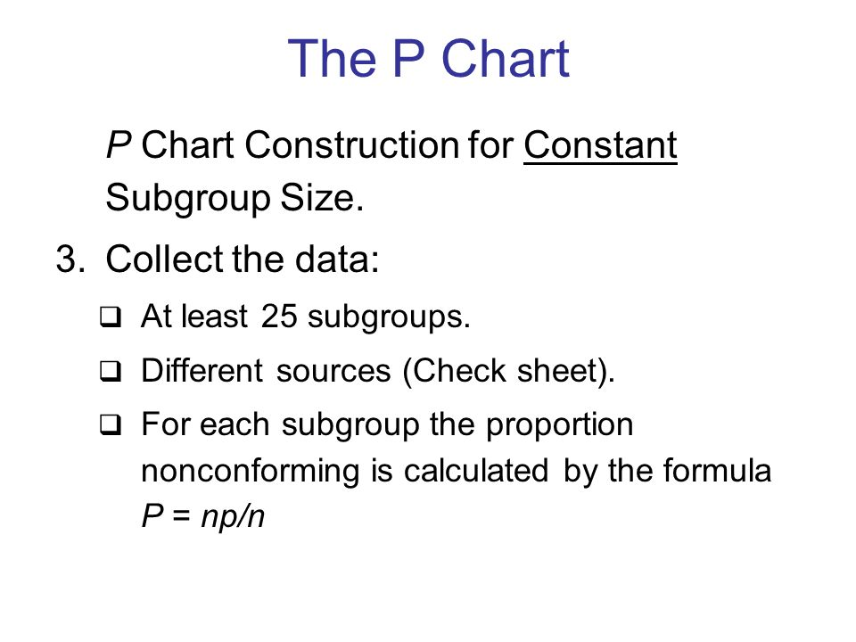 P Chart Construction for Constant Subgroup Size. 3.Collect the data:  At least 25 subgroups.