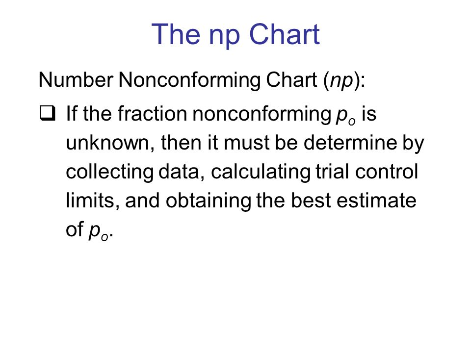 Number Nonconforming Chart (np):  If the fraction nonconforming p o is unknown, then it must be determine by collecting data, calculating trial control limits, and obtaining the best estimate of p o.
