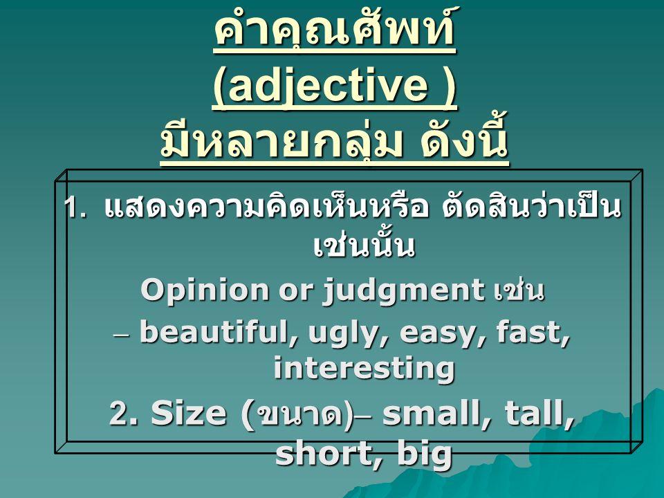 คำคุณศัพท์ (adjective ) มีหลายกลุ่ม ดังนี้ 1. แสดงความคิดเห็นหรือ ตัดสินว่าเป็น เช่นนั้น Opinion or judgment เช่น – beautiful, ugly, easy, fast, inter
