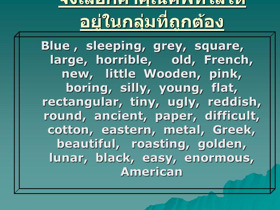 จงเลือกคำคุณศัพท์ใส่ให้ อยู่ในกลุ่มที่ถูกต้อง Blue, sleeping, grey, square, large, horrible, old, French, new, little Wooden, pink, boring, silly, you